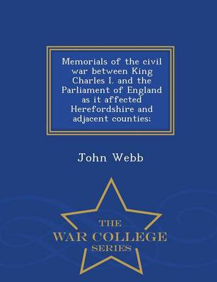 Memorials of the Civil War Between King Charles I. and the Parliament of England as It Affected Herefordshire and Adjacent Counties; - War College Series (Paperback)