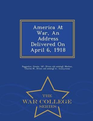 America at War, an Address Delivered on April 6, 1918 - War College Series (Paperback)