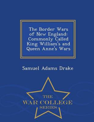 The Border Wars of New England, Commonly Called King William's and Queen Anne's Wars - War College Series (Paperback)