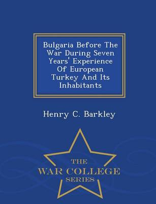 Bulgaria Before the War During Seven Years' Experience of European Turkey and Its Inhabitants - War College Series (Paperback)