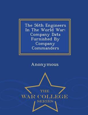The 56th Engineers in the World War: Company Data Furnished by Company Commanders - War College Series (Paperback)