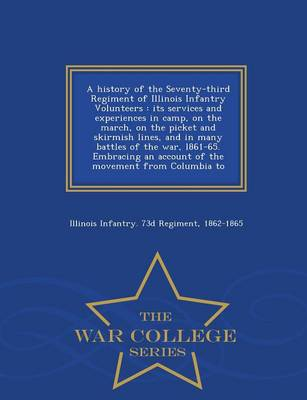A History of the Seventy-Third Regiment of Illinois Infantry Volunteers: Its Services and Experiences in Camp, on the March, on the Picket and Skirmish Lines, and in Many Battles of the War, L861-65. Embracing an Account of the Movement from Columbia to - War College Series (Paperback)