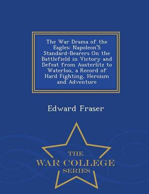 The War Drama of the Eagles: Napoleon's Standard-Bearers on the Battlefield in Victory and Defeat from Austerlitz to Waterloo, a Record of Hard Fighting, Heroism and Adventure - War College Series (Paperback)