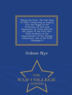 Peking the Goal, --The Sole Hope of Peace: Comprising an Inquiry Into the Origin of the Pretension of Universal Supremacy by China and Into the Causes of the First War: With Incidents of the Imprisonment of the Foreign Community and of the First Campaign O - War College Series (Paperback)