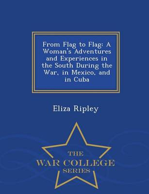 From Flag to Flag: A Woman's Adventures and Experiences in the South During the War, in Mexico, and in Cuba - War College Series (Paperback)