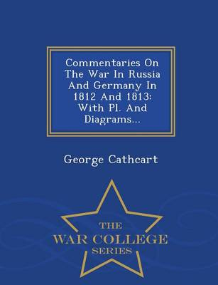 Commentaries on the War in Russia and Germany in 1812 and 1813: With PL. and Diagrams... - War College Series (Paperback)