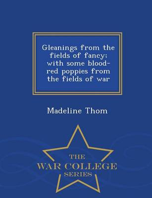 Gleanings from the Fields of Fancy; With Some Blood-Red Poppies from the Fields of War - War College Series (Paperback)
