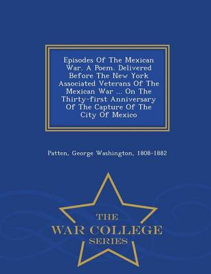 Episodes of the Mexican War. a Poem. Delivered Before the New York Associated Veterans of the Mexican War ... on the Thirty-First Anniversary of the Capture of the City of Mexico - War College Series (Paperback)
