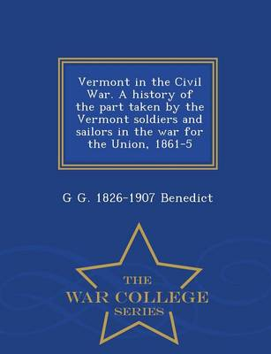Vermont in the Civil War. a History of the Part Taken by the Vermont Soldiers and Sailors in the War for the Union, 1861-5 - War College Series (Paperback)