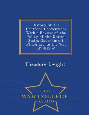 History of the Hartford Convention: With a Review of the Policy of the Unites States Government Which Led to the War of 1812.W - War College Series (Paperback)