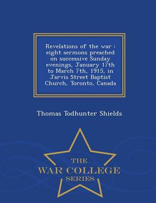Revelations of the War: Eight Sermons Preached on Successive Sunday Evenings, January 17th to March 7th, 1915, in Jarvis Street Baptist Church, Toronto, Canada - War College Series (Paperback)