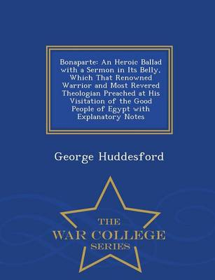 Bonaparte: An Heroic Ballad with a Sermon in Its Belly, Which That Renowned Warrior and Most Revered Theologian Preached at His Visitation of the Good People of Egypt with Explanatory Notes - War College Series (Paperback)