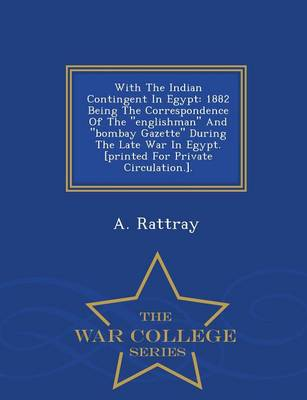 With the Indian Contingent in Egypt: 1882 Being the Correspondence of the Englishman and Bombay Gazette During the Late War in Egypt. [Printed for Private Circulation.]. - War College Series (Paperback)