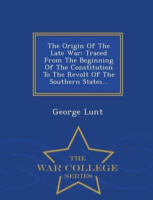The Origin of the Late War: Traced from the Beginning of the Constitution to the Revolt of the Southern States - War College Series (Paperback)