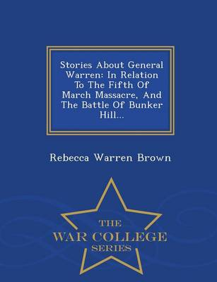 Stories about General Warren: In Relation to the Fifth of March Massacre, and the Battle of Bunker Hill... - War College Series (Paperback)