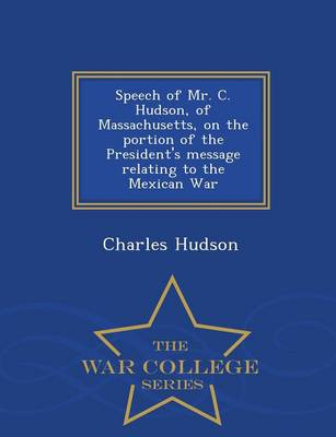 Speech of Mr. C. Hudson, of Massachusetts, on the Portion of the President's Message Relating to the Mexican War - War College Series (Paperback)