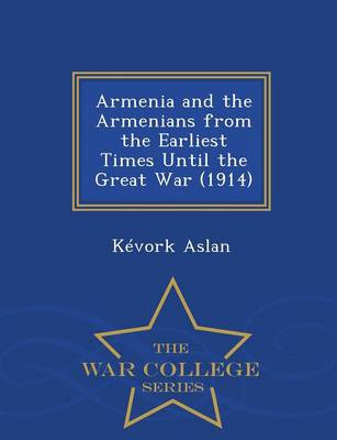 Armenia and the Armenians from the Earliest Times Until the Great War (1914) - War College Series (Paperback)