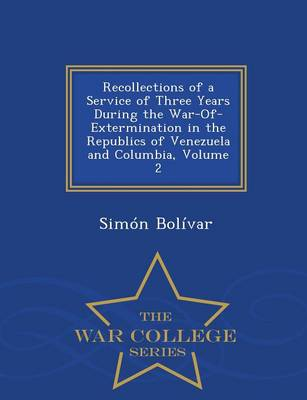 Recollections of a Service of Three Years During the War-Of-Extermination in the Republics of Venezuela and Columbia, Volume 2 - War College Series (Paperback)