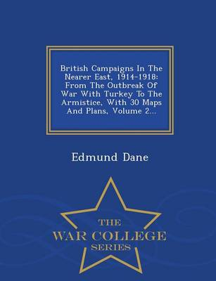 British Campaigns in the Nearer East, 1914-1918: From the Outbreak of War with Turkey to the Armistice, with 30 Maps and Plans, Volume 2... - War College Series (Paperback)