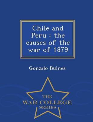 Chile and Peru: The Causes of the War of 1879 - War College Series (Paperback)