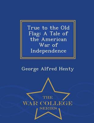 True to the Old Flag: A Tale of the American War of Independence - War College Series (Paperback)