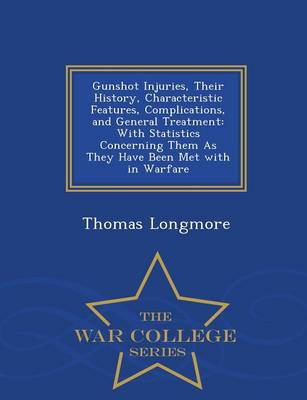 Gunshot Injuries, Their History, Characteristic Features, Complications, and General Treatment: With Statistics Concerning Them as They Have Been Met with in Warfare - War College Series (Paperback)