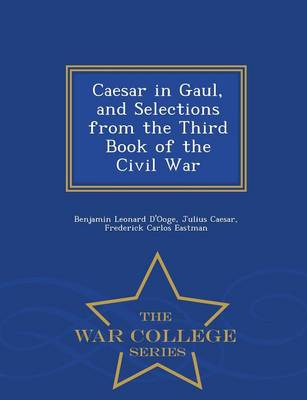 Caesar in Gaul, and Selections from the Third Book of the Civil War - War College Series (Paperback)