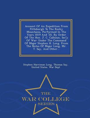 Account of an Expedition from Pittsburgh to the Rocky Mountains, Performed in the Years 1819 and '20, by Order of the Hon. J. C. Calhoun, SEC'y of War: Under the Command of Major Stephen H. Long. from the Notes of Major Long, Mr. T. Say, and Other... - War College Series (Paperback)
