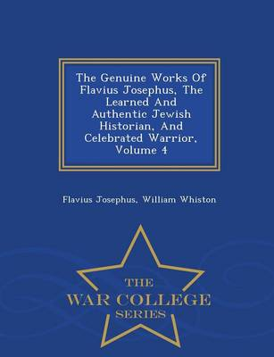 The Genuine Works of Flavius Josephus, the Learned and Authentic Jewish Historian, and Celebrated Warrior, Volume 4 - War College Series (Paperback)