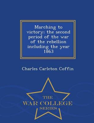 Marching to Victory; The Second Period of the War of the Rebellion Including the Year 1863 - War College Series (Paperback)