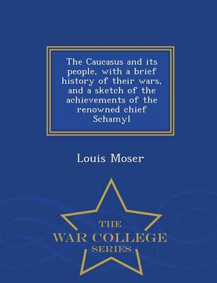 The Caucasus and Its People, with a Brief History of Their Wars, and a Sketch of the Achievements of the Renowned Chief Schamyl - War College Series (Paperback)