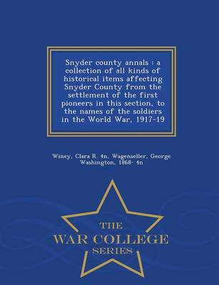Snyder County Annals: A Collection of All Kinds of Historical Items Affecting Snyder County from the Settlement of the First Pioneers in This Section, to the Names of the Soldiers in the World War, 1917-19 - War College Series (Paperback)