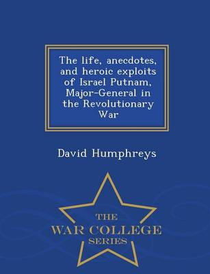 The Life, Anecdotes, and Heroic Exploits of Israel Putnam, Major-General in the Revolutionary War - War College Series (Paperback)