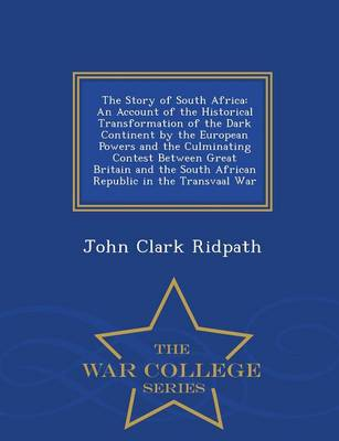 The Story of South Africa: An Account of the Historical Transformation of the Dark Continent by the European Powers and the Culminating Contest Between Great Britain and the South African Republic in the Transvaal War - War College Series (Paperback)