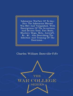 Submarine Warfare of To-Day: How the Submarine Menace Was Met and Vanquished, with Descriptions of the Inventions and Devices Used, Fast Boats, Mystery Ships, Nets, Aircraft, &C., &C., Also Describing the Selection and Training of the Enormous... - War College Series (Paperback)