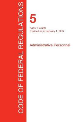 Cfr 5, Parts 1 to 699, Administrative Personnel, January 01, 2017 (Volume 1 of 3) (Paperback)