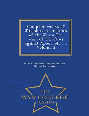 Complete Works of Josephus. Antiquities of the Jews; The Wars of the Jews Against Apion, Etc., .. Volume 3 - War College Series (Paperback)