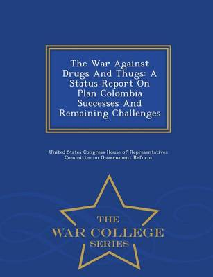 The War Against Drugs and Thugs: A Status Report on Plan Colombia Successes and Remaining Challenges - War College Series (Paperback)