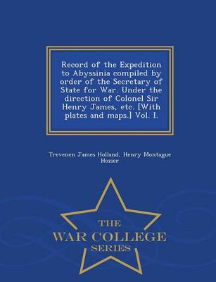 Record of the Expedition to Abyssinia Compiled by Order of the Secretary of State for War. Under the Direction of Colonel Sir Henry James, Etc. [With Plates and Maps.] Vol. I. - War College Series (Paperback)