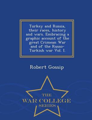 Turkey and Russia, Their Races, History and Wars. Embracing a Graphic Account of the Great Crimean War and of the Russo-Turkish War Vol. I. - War College Series (Paperback)