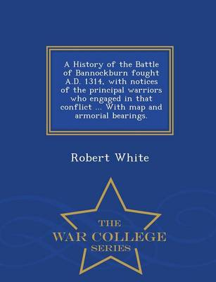 A History of the Battle of Bannockburn Fought A.D. 1314, with Notices of the Principal Warriors Who Engaged in That Conflict ... with Map and Armorial Bearings. - War College Series (Paperback)