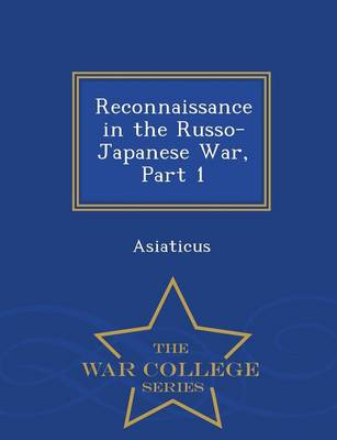 Reconnaissance in the Russo-Japanese War, Part 1 - War College Series (Paperback)