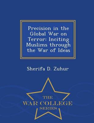 Precision in the Global War on Terror: Inciting Muslims Through the War of Ideas - War College Series (Paperback)