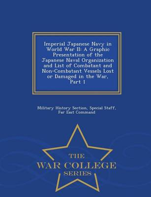Imperial Japanese Navy in World War II: A Graphic Presentation of the Japanese Naval Organization and List of Combatant and Non-Combatant Vessels Lost or Damaged in the War, Part 1 - War College Series (Paperback)