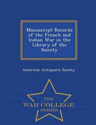 Manuscript Records of the French and Indian War in the Library of the Soicety - War College Series (Paperback)