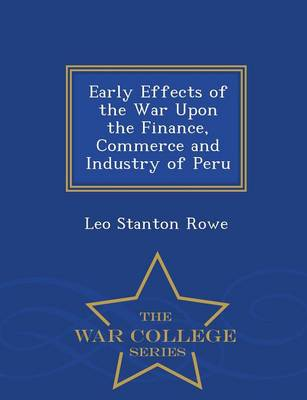 Early Effects of the War Upon the Finance, Commerce and Industry of Peru - War College Series (Paperback)