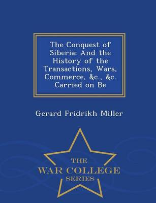 The Conquest of Siberia: And the History of the Transactions, Wars, Commerce, &C., &C. Carried on Be - War College Series (Paperback)