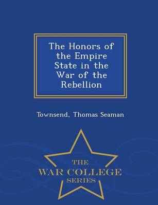The Honors of the Empire State in the War of the Rebellion - War College Series (Paperback)