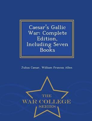 Caesar's Gallic War: Complete Edition, Including Seven Books - War College Series (Paperback)