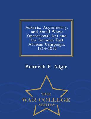 Askaris, Asymmetry, and Small Wars: Operational Art and the German East African Campaign, 1914-1918 - War College Series (Paperback)
